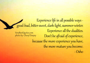 Experience life in all possible ways - good-bad, bitter-sweet, dark ...