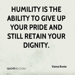 vanna-bonta-quote-humility-is-the-ability-to-give-up-your-pride-and-st ...
