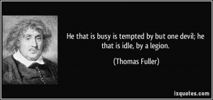 He that is busy is tempted by but one devil; he that is idle, by a ...