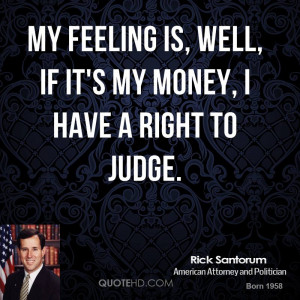 My feeling is, well, if it's my money, I have a right to judge.