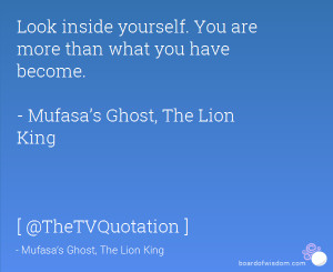 Look inside yourself. You are more than what you have become. - Mufasa ...