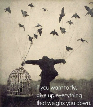 Let go of the things that weigh you down... If you want to fly