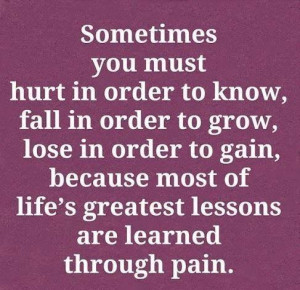 ... gain, because most of life's greatest lessons are learned through pain