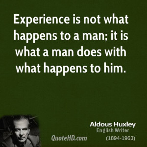 Experience is not what happens to a man; it is what a man does with ...