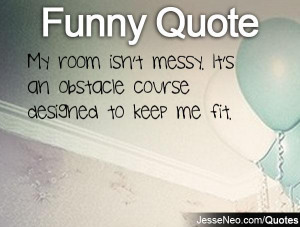 My room isn't messy. It's an obstacle course designed to keep me fit.
