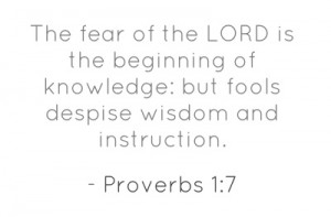 The fear of the LORD is the beginning of knowledge: