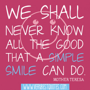 ... know all the good that a simple smile can do.Mother Teresa Quotes