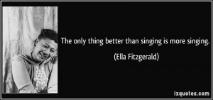 The only thing better than singing is more singing. - Ella Fitzgerald