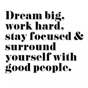 Dream big, work hard, stay focused &