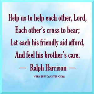Help us to help each other, Lord, Each other's cross to bear; Let ...