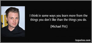 think in some ways you learn more from the things you don't like ...