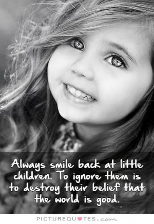 Always smile back at little children. To ignore them is to destroy ...