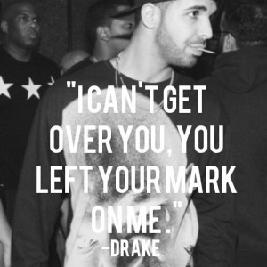 Cant Get Over You , You Left Your Mark On Me ! ~Drake