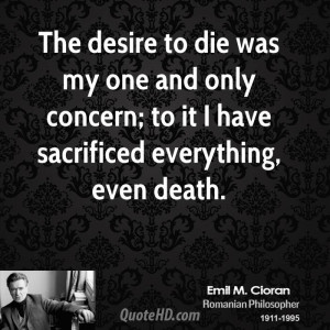 The desire to die was my one and only concern; to it I have sacrificed ...