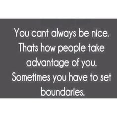 ... . You can't always be nice. Being taken advantage of is not fun