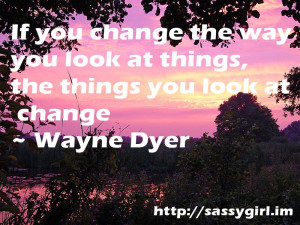 Sassy Sayings - If you change the way you look at things http ...