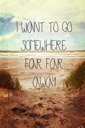 Want To Go Somewhere Far Far Away