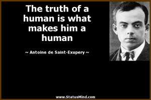 The truth of a human is what makes him a human - Antoine de Saint ...