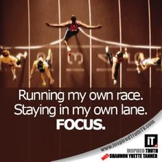 Running my own race. Staying in my own lane. FOCUS.