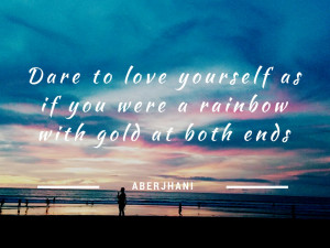 Dare to love yourself as if you were a rainbow with gold at both ...
