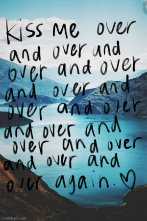 Quotes / kiss me over and over again love quotes quotes photography ...