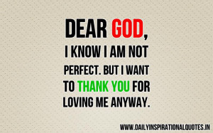 Dear God, i know i am not perfect. but i want to thank you for loving ...