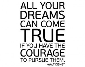 Quote: All Your Dreams Can Come True If You Have The Courage To Pursue ...