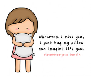 Whenever i miss you, i just hug my pillow and imagine it's you ...