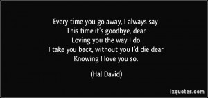 Every time you go away, I always say This time it's goodbye, dear ...