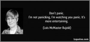 Don't panic. I'm not panicking, I'm watching you panic. It's more ...