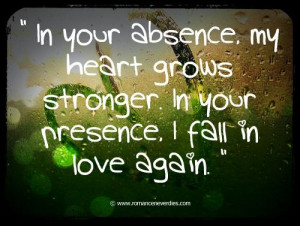 ... absence, my heart grows stronger in your presence. I fall in love