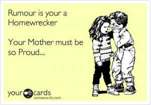 Rumour is your a Homewrecker Your Mother must be so Proud….