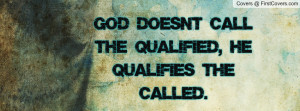 god doesn't call the qualified , Pictures , he qualifies the called ...