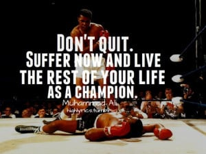 Muhammad Ali Quote - Don't Quit. Suffer now and live the rest of your ...