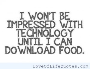 won't be impressed with technology until I can download food.