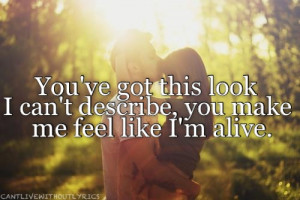 ... 've got this look i can't describe, you make me feel like i'm alive