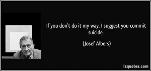 If you don't do it my way, I suggest you commit suicide. - Josef ...