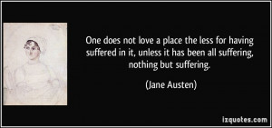 ... unless it has been all suffering, nothing but suffering. - Jane Austen