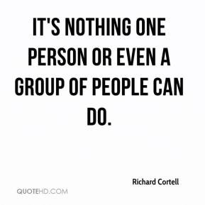 ... Cortell - It's nothing one person or even a group of people can do