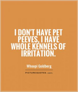 don't have pet peeves, I have whole kennels of irritation.