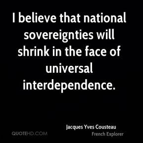 Jacques Yves Cousteau - I believe that national sovereignties will ...