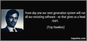 ... our exsisting software - so that gives us a head start. - Trip Hawkins