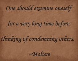 ... thinking of condemning others. ~Moliere --- People in glass houses