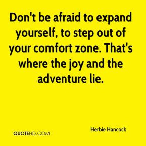 Don't be afraid to expand yourself, to step out of your comfort zone ...