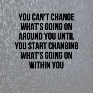 You can't change what's going on around you until…