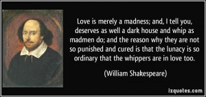 Love is merely a madness; and, I tell you, deserves as well a dark ...