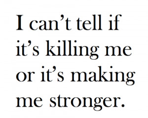 can't tell if it's killing me or it's making me stronger.