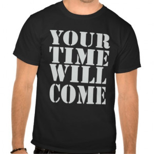 Your Time Will Come T Shirt
