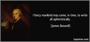 ... may come, in time, to write all aphoristically. - James Boswell