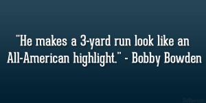 "... yard run look like an All-American highlight."" – Bobby Bowden"